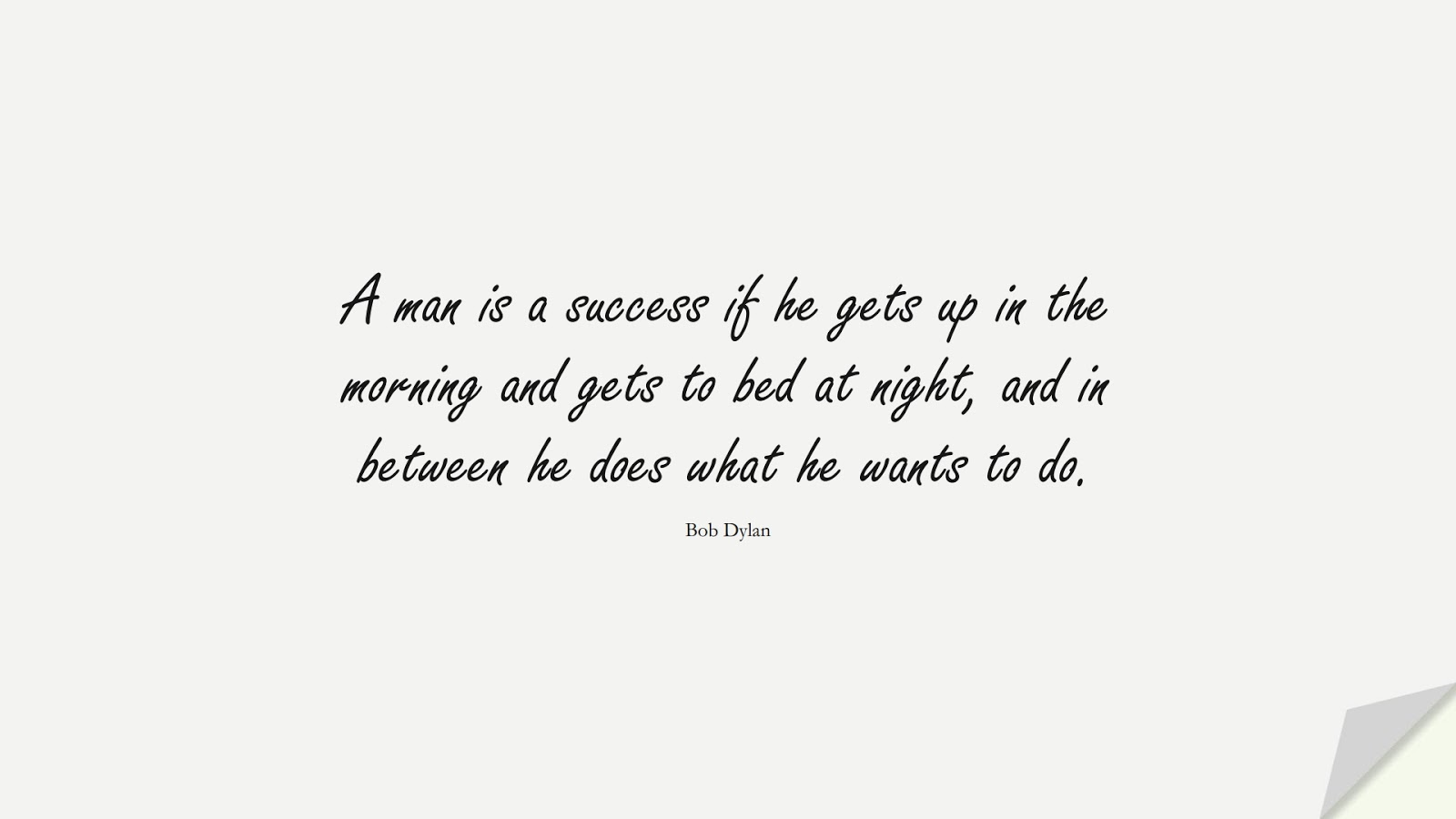 A man is a success if he gets up in the morning and gets to bed at night, and in between he does what he wants to do. (Bob Dylan);  #InspirationalQuotes