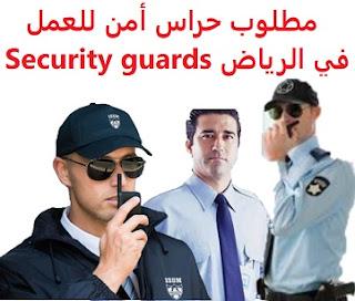 وظائف السعودية مطلوب حراس أمن للعمل في الرياض Security guards