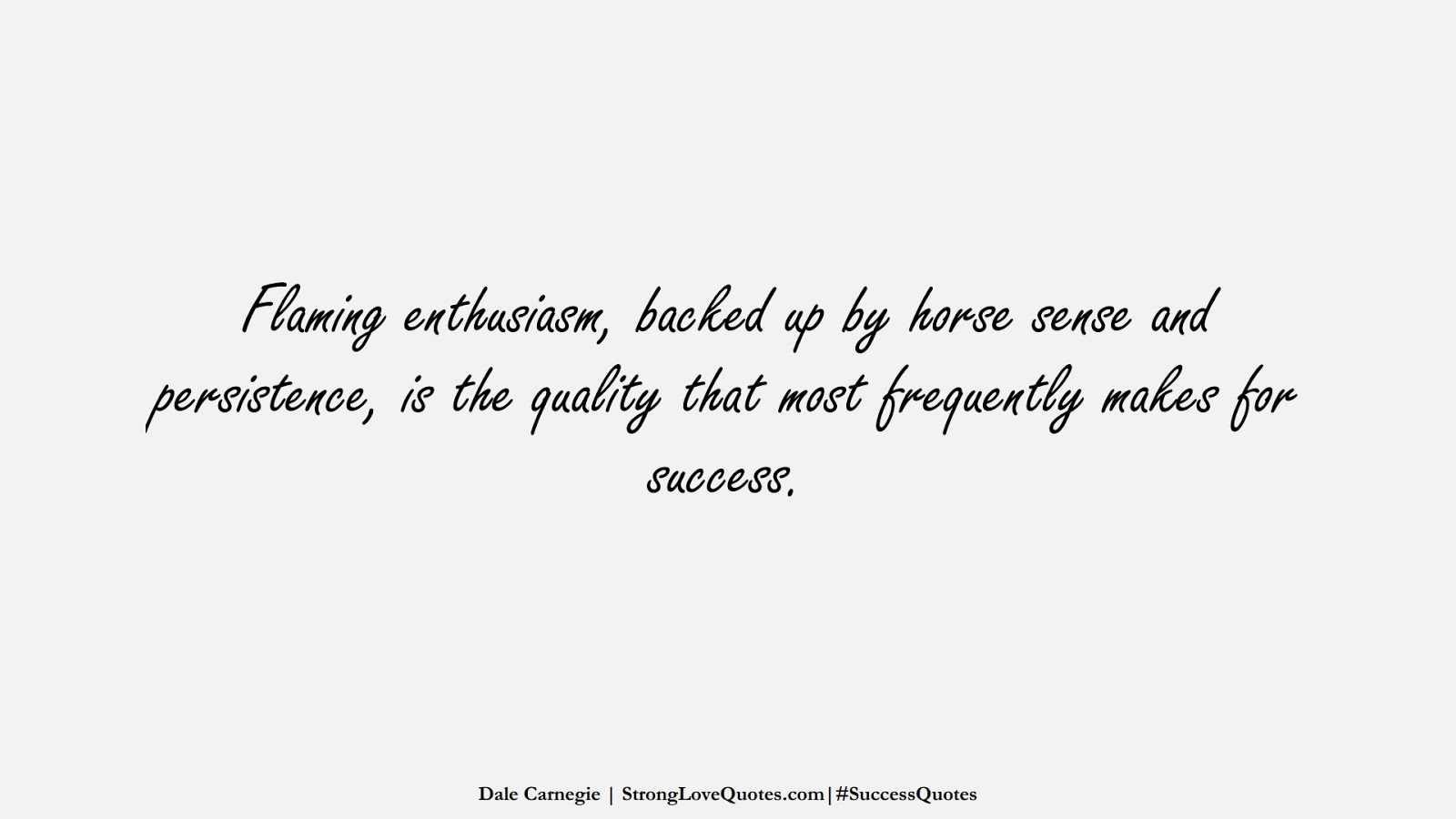 Flaming enthusiasm, backed up by horse sense and persistence, is the quality that most frequently makes for success. (Dale Carnegie);  #SuccessQuotes