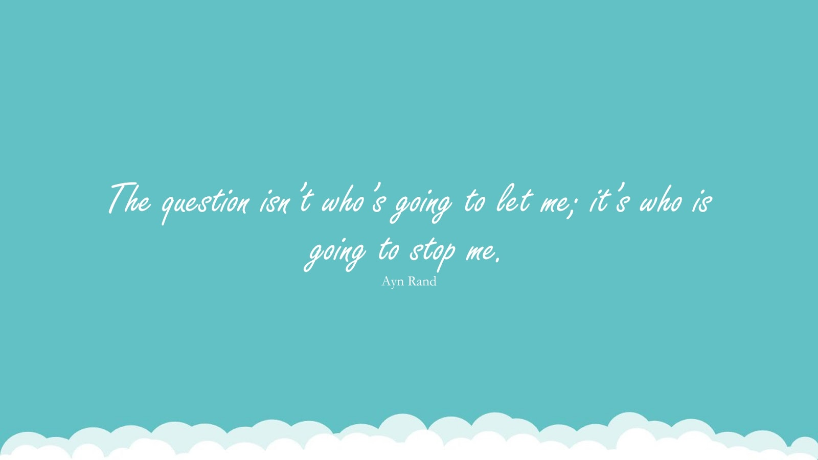 The question isn't who's going to let me; it's who is going to stop me. (Ayn Rand);  #PositiveQuotes