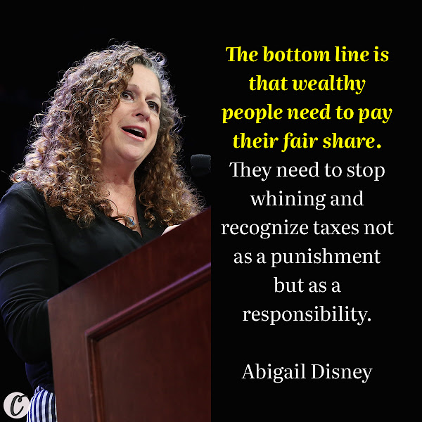 The bottom line is that wealthy people need to pay their fair share. They need to stop whining and recognize taxes not as a punishment but as a responsibility. — philanthropist Abigail Disney