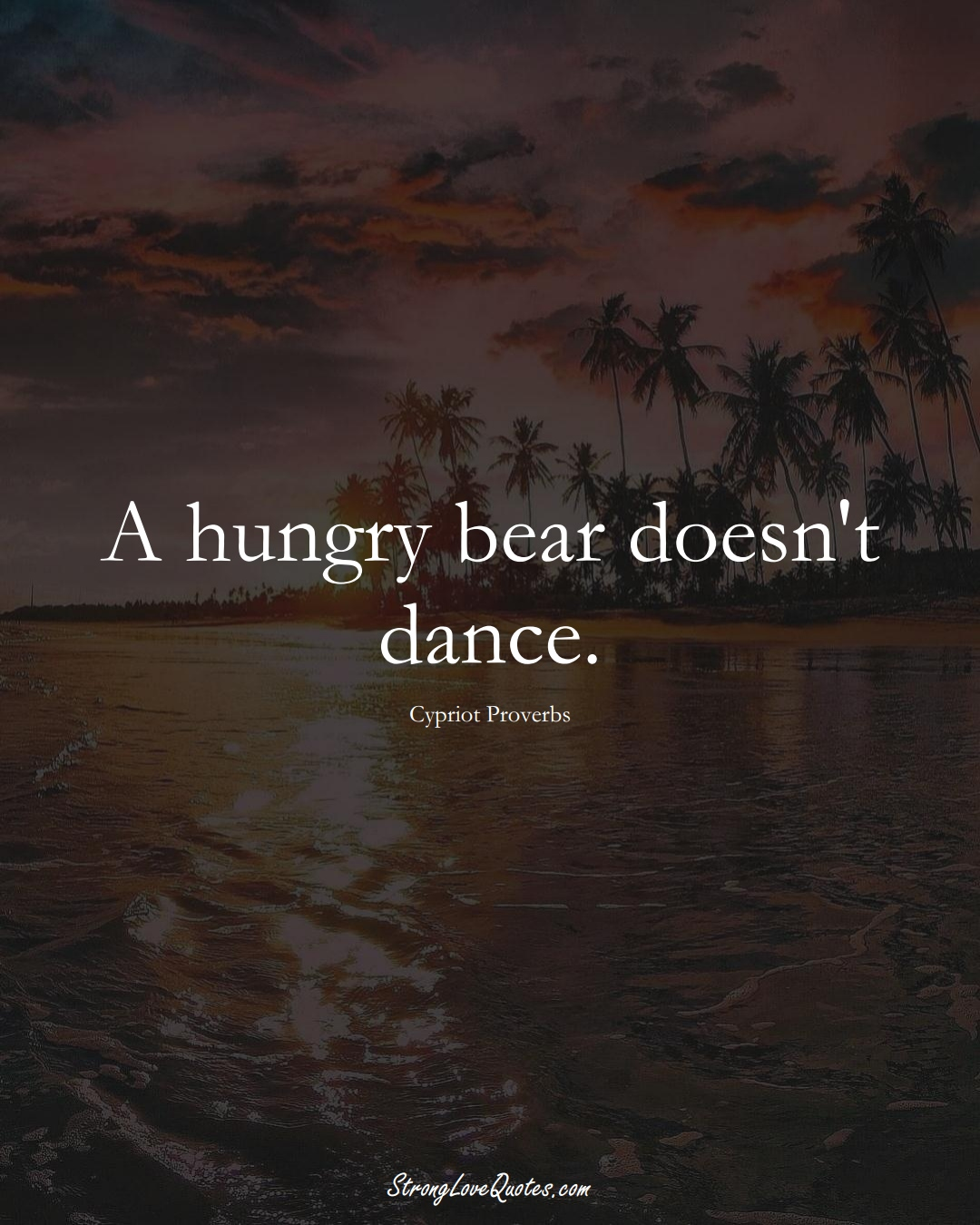 A hungry bear doesn't dance. (Cypriot Sayings);  #MiddleEasternSayings