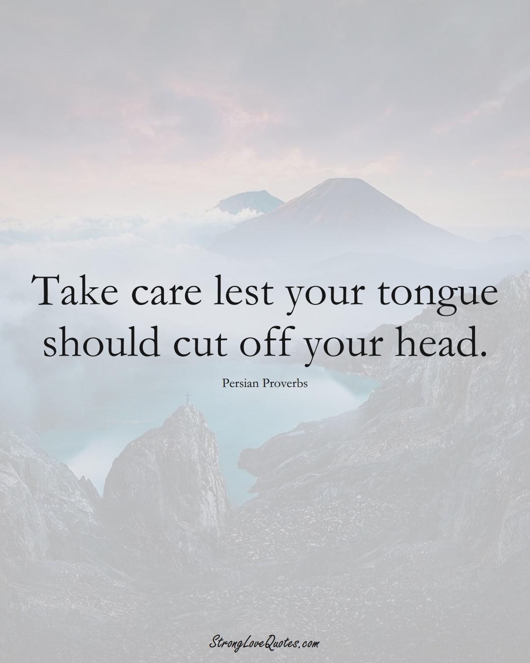 Take care lest your tongue should cut off your head. (Persian Sayings);  #aVarietyofCulturesSayings