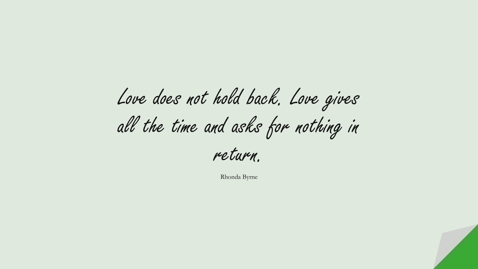 Love does not hold back. Love gives all the time and asks for nothing in return. (Rhonda Byrne);  #LoveQuotes