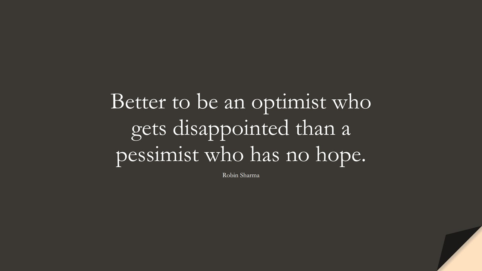 Better to be an optimist who gets disappointed than a pessimist who has no hope. (Robin Sharma);  #PositiveQuotes