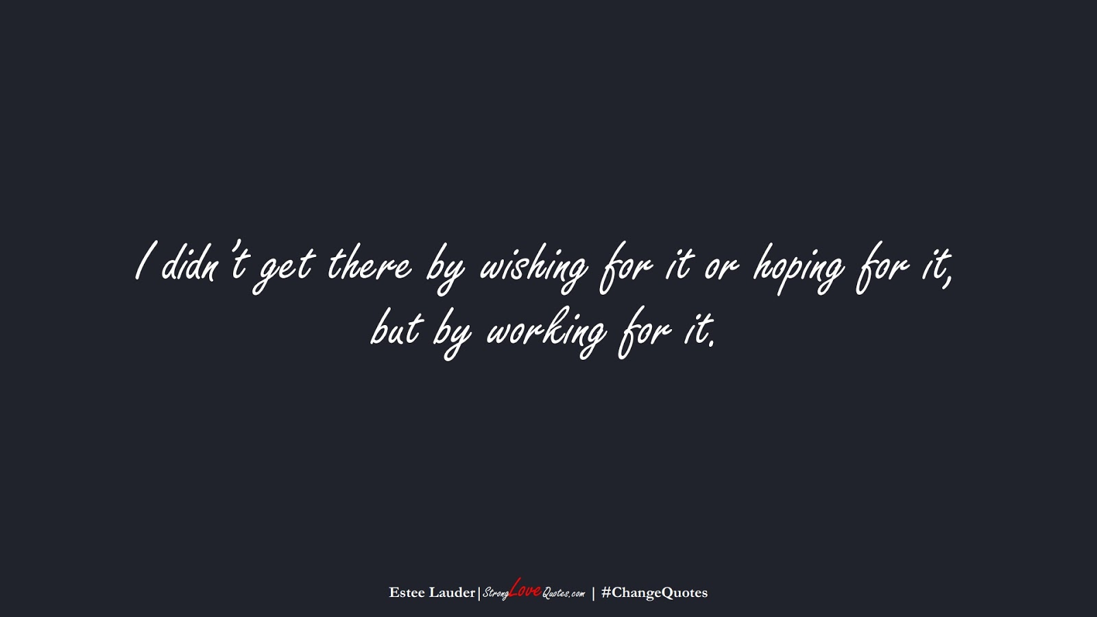 I didn't get there by wishing for it or hoping for it, but by working for it. (Estee Lauder);  #ChangeQuotes