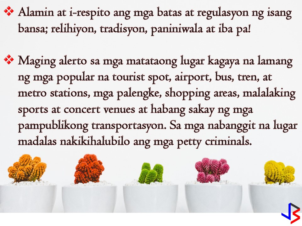 Whether you are a tourist or overseas Filipino workers (OFW), these reminders from the Department of Foreign Affairs (DFA) are applicable to you one way or another when traveling abroad or visiting other countries.  Filipinos love to see new places. No doubt that many of us love to travel and dream to work in other countries as well. But being a tourist or a foreigner does not give you a guarantee that you will be safe from any crimes. Sometimes in other countries, foreigners and tourist are the targets of petty crimes that we can avoid if we are on-guard of ourselves.   According to the DFA, regardless of where you are, you should watch out for the following; thieves pickpockets snatchers scammers other petty criminals Aside from this, DFA reminded Filipinos of the following things to keep in mind while traveling in other countries. These things may help you avoid any inconveniences on your travel.   Be mindful of and respect local laws and regulations; Always keep alert in crowded areas such as popular tourist spots, airports, bus, train and metro stations, markets and shopping areas, large sports and concert venues, and onboard public transportation, among others, where petty criminals tend to congregate;  Be wary of con artists who use a variety of tactics to distract tourists while accomplices gain access to one's personal items;  Be careful of your belongings. Never leave items that may easily be picked up, such as wallets, mobile phones, and cameras, unattended. Always keep these close to you, especially in crowded areas;  As much as possible, distribute your cash, credit cards, important documents, and other valuables in separate compartments in your bag; and  Keep both hard and electronic copies of your passport, IDs, credit cards and important documents handy while on travel.  The DFA said Filipinos whose passports get lost or stolen should immediately secure a Police Report and contact the nearest Philippine Embassy or Consulate for assistance.  In a case that you lost your passport in other countries, the DFA said that the Philippine embassy or consulate can help Filipinos by issuing a travel document that will allow them to travel back to the Philippines. But obtaining a replacement for a lost or stolen passport in other countries needs more requirements and much harder compared to applying for a regular passport.