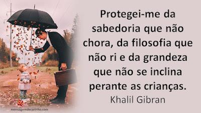 Protegei-me da sabedoria que não chora, da filosofia que não ri e da grandeza que não se inclina perante as crianças. Khalil Gibran