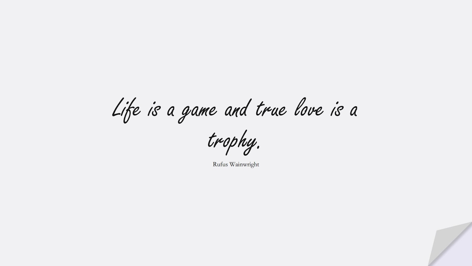 Life is a game and true love is a trophy. (Rufus Wainwright);  #ShortQuotes