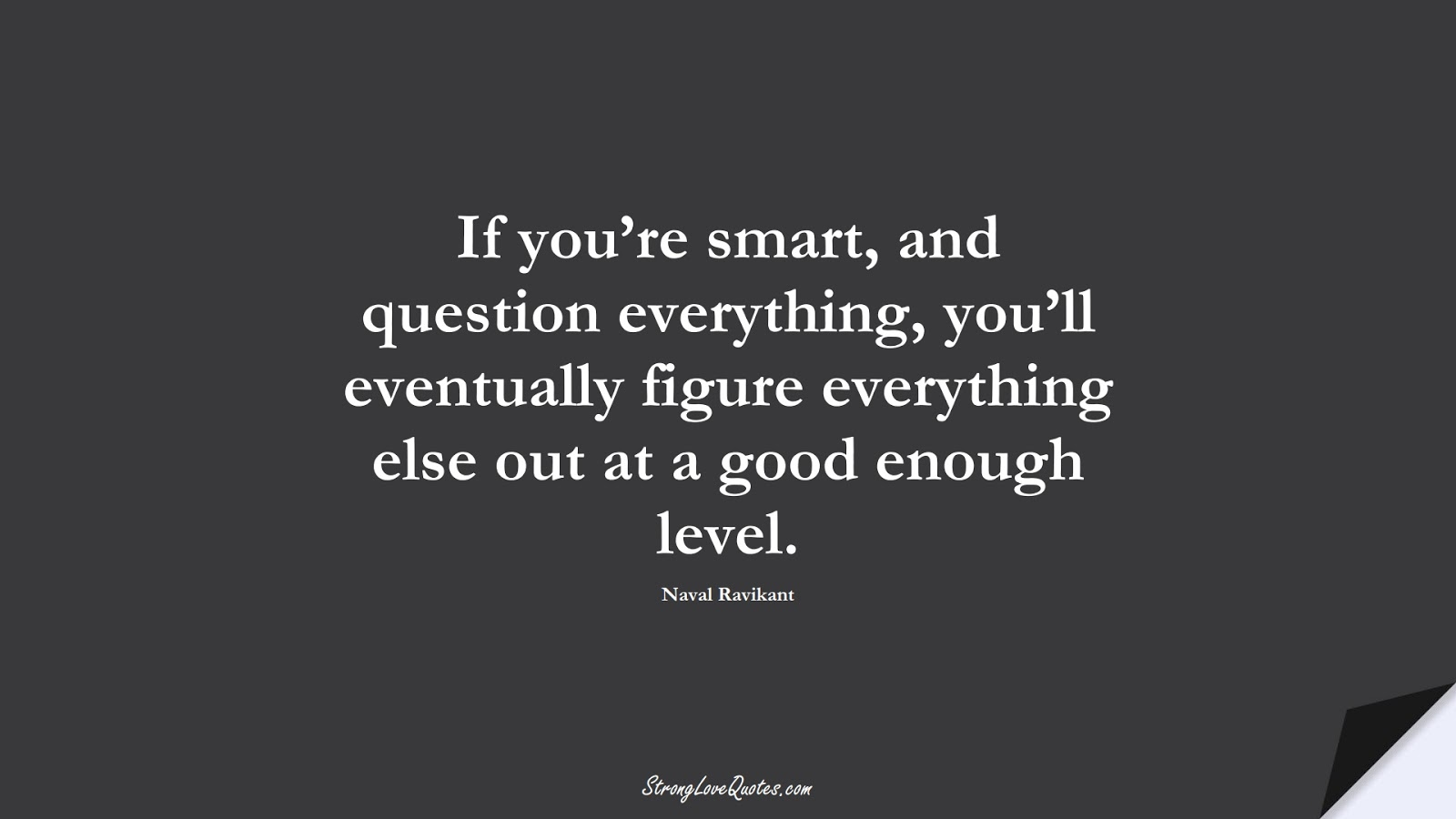 If you're smart, and question everything, you'll eventually figure everything else out at a good enough level. (Naval Ravikant);  #LearningQuotes