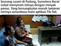 Seorang suami di Padang, Sumatera Barat nekat menyiram istinya dengan minyak panas. Yang bersangkutan marah lantaran istrinya senantiasa main aplikasi Tik-Tok.