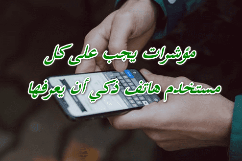 معلومات و مؤشرات يجب على كل مستخدم هاتف ذكي أن يعرفها حتي يستفيد أقصى افادة