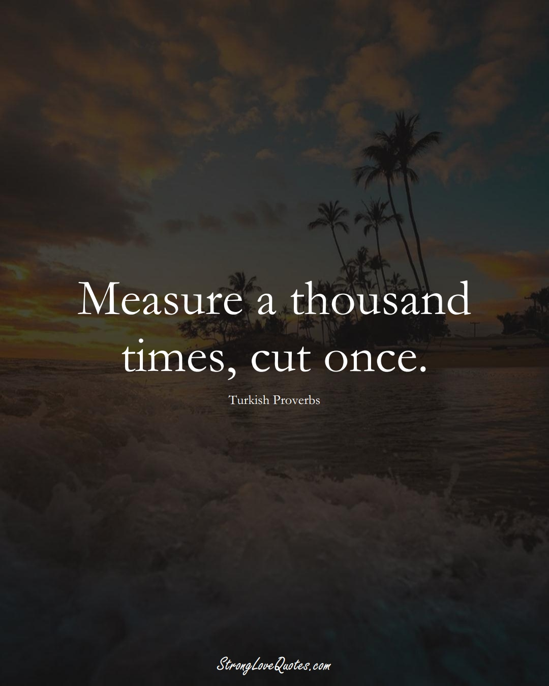 Measure a thousand times, cut once. (Turkish Sayings);  #MiddleEasternSayings