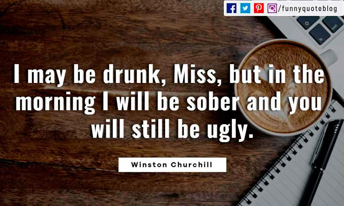 I may be drunk, Miss, but in the morning I will be sober and you will still be ugly.? - Winston Churchill Quote