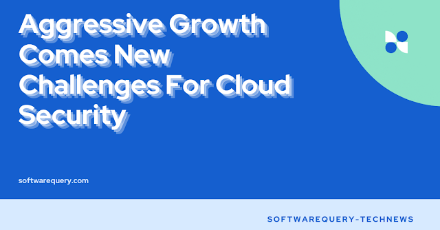 softwarequery.com-Aggressive Growth Comes New Challenges For Cloud Security