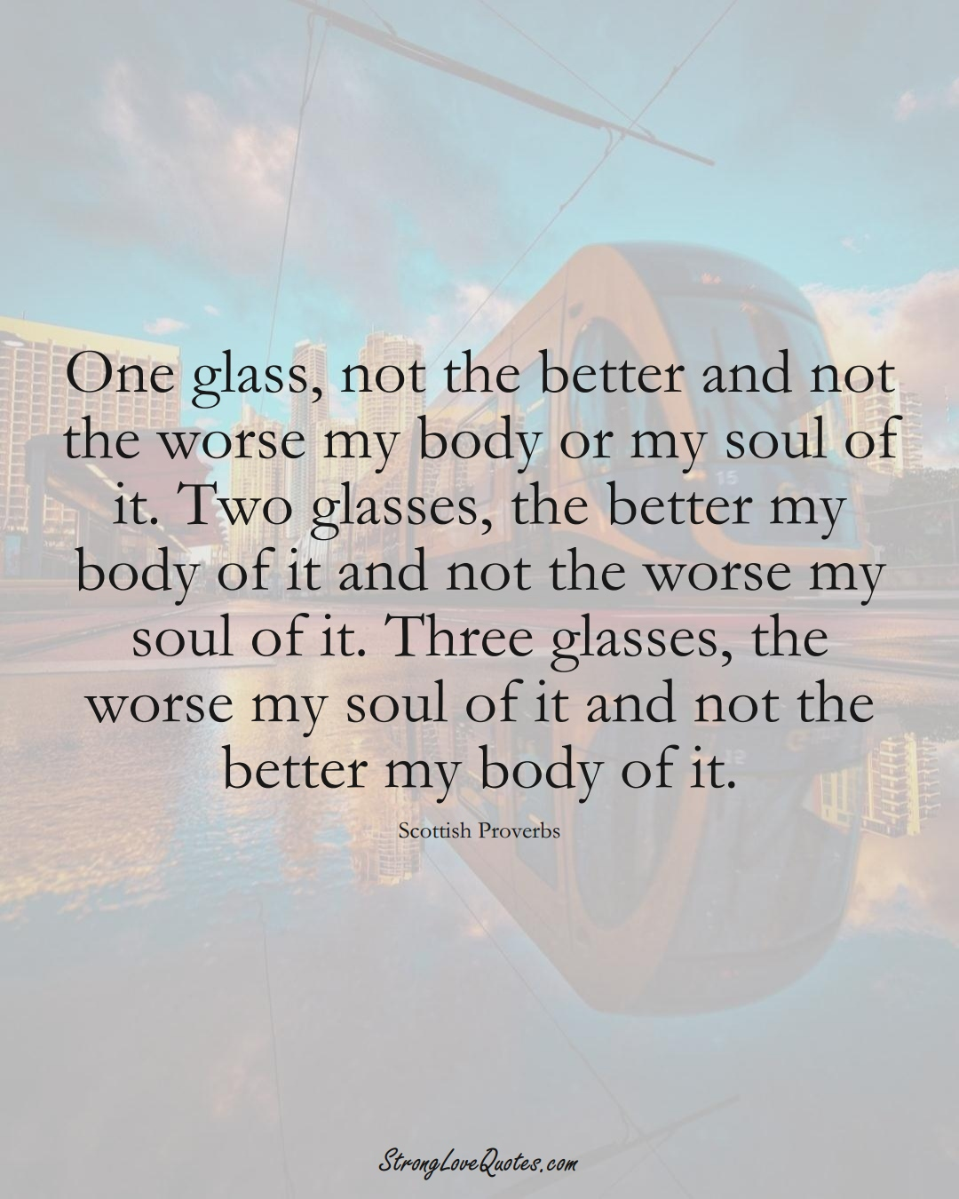 One glass, not the better and not the worse my body or my soul of it. Two glasses, the better my body of it and not the worse my soul of it. Three glasses, the worse my soul of it and not the better my body of it. (Scottish Sayings);  #EuropeanSayings