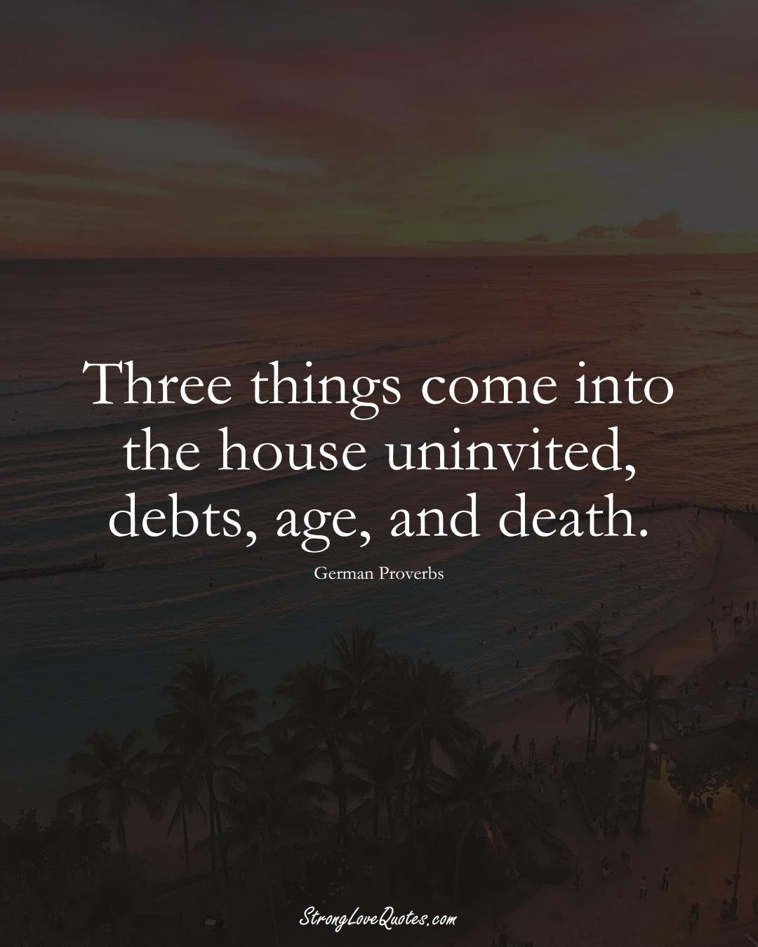 Three things come into the house uninvited, debts, age, and death. (German Sayings);  #EuropeanSayings