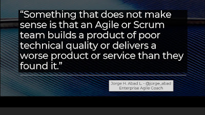 """Something that does not make sense is that an Agile or Scrum team builds a product of poor technical quality or delivers a worse product or service than they found it."" - Jorge Abad"