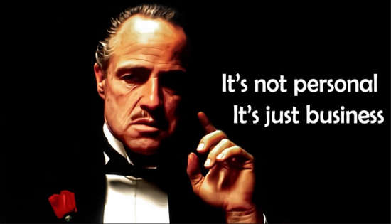It's not personal it's just business - The Godfather