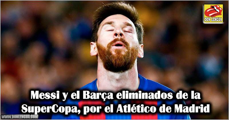 Messi y el Barça eliminados de la SuperCopa  por el Atlético de Madrid