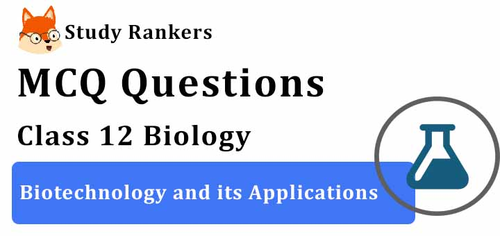 MCQ Questions for Class 12 Biology: Ch 12 Biotechnology and its Applications