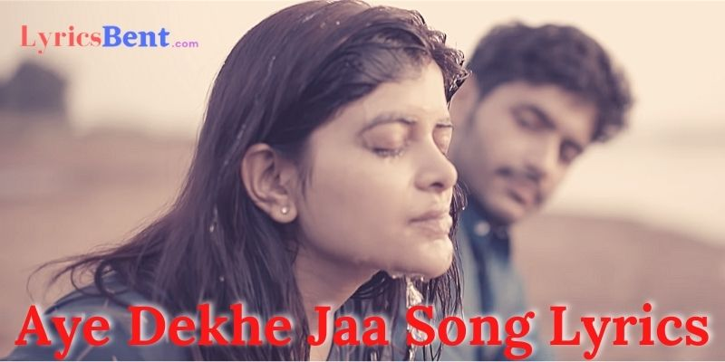 Aye Dekhe Jaa Song Lyrics