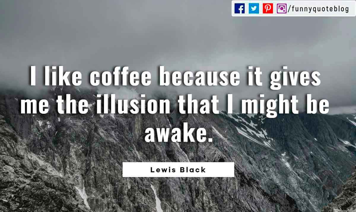 I like coffee because it gives me the illusion that I might be awake.― Lewis Black Quote