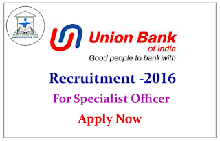 Union Bank of India Recruitment 2016 for Specialist Officer – Apply now
