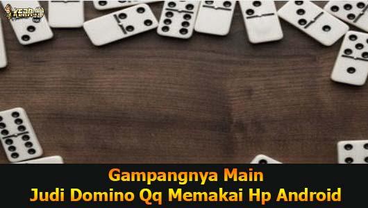 Gampangnya Main Judi Domino Qq Memakai Hp Android