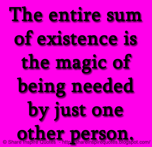 The Entire Sum Of Existence Is The Magic Of Being Needed By Just One