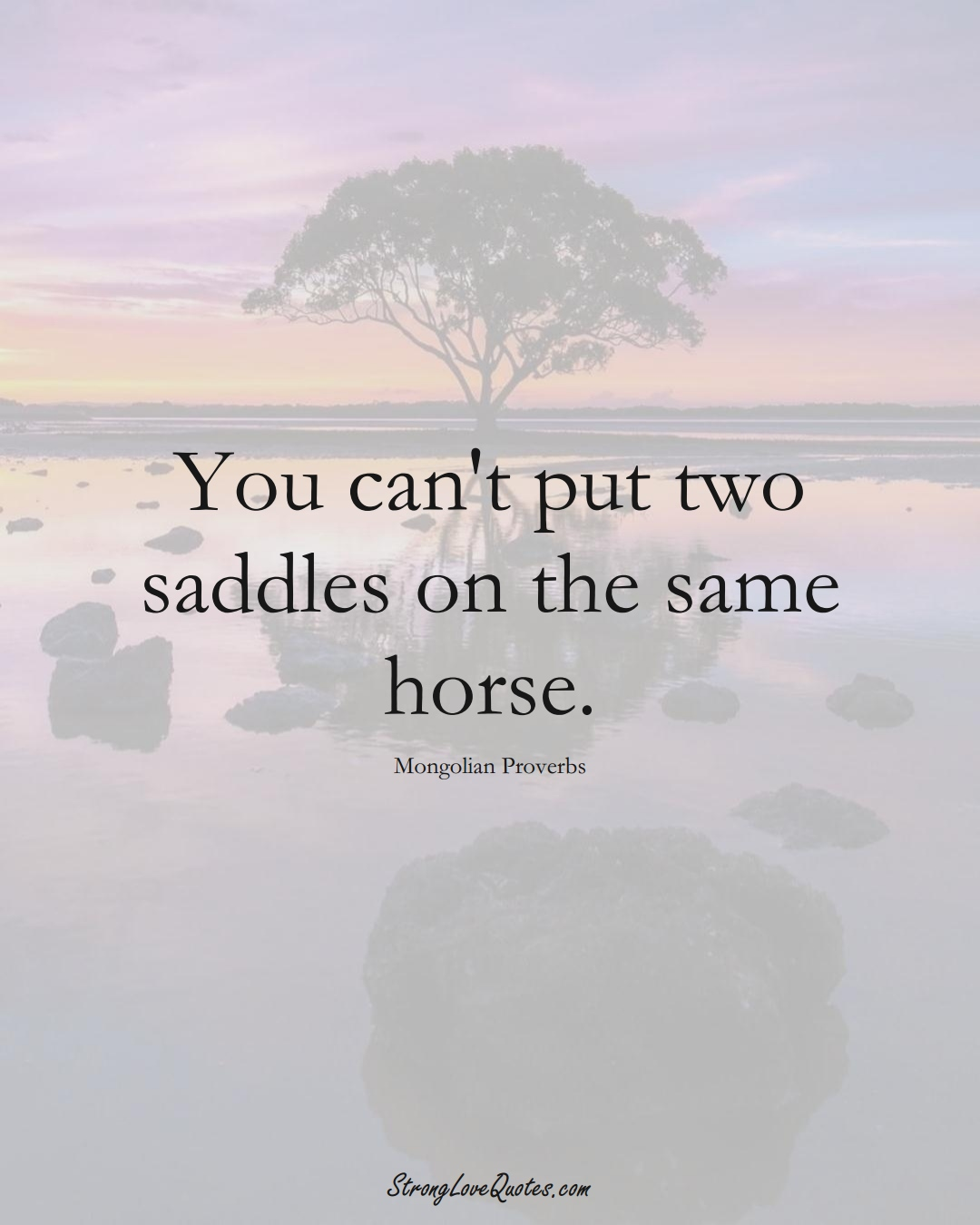 You can't put two saddles on the same horse. (Mongolian Sayings);  #AsianSayings