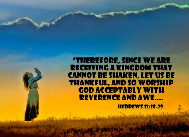 Hebrews 12:28-29 - Therefore, since we are receiving a kingdom that cannot be shaken, let us be thankful, and so worship God acceptably with reverence and awe....