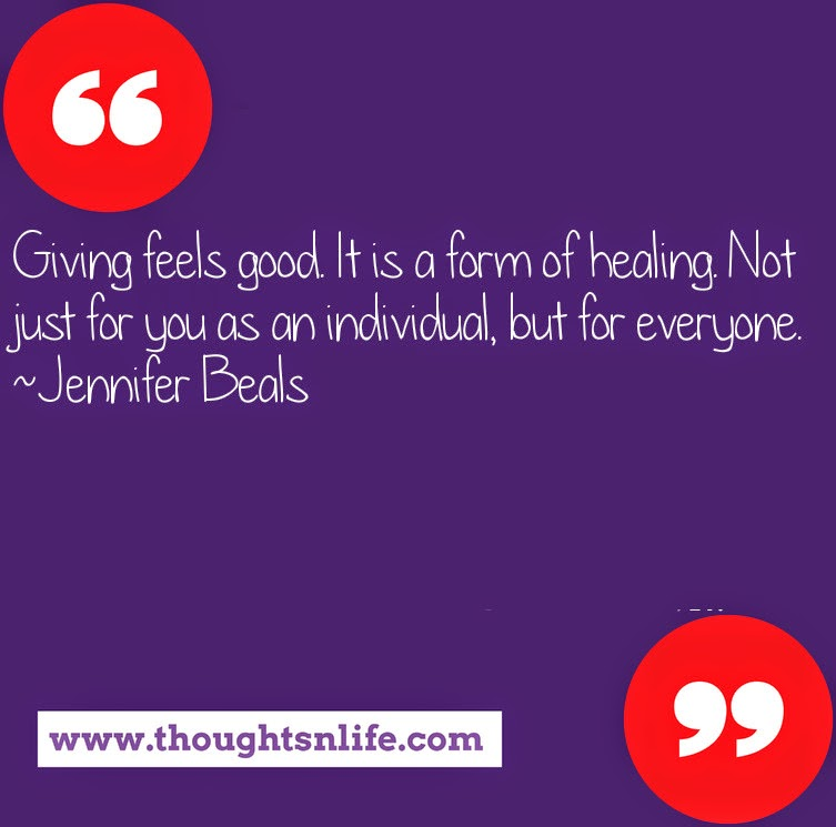 Thoughtsnlife.com : Giving feels good. It is a form of healing. Not just for you as an individual, but for everyone. ~Jennifer Beals