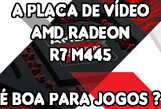 Placa de video AMD Radeon R7 M445 é boa para jogos ?