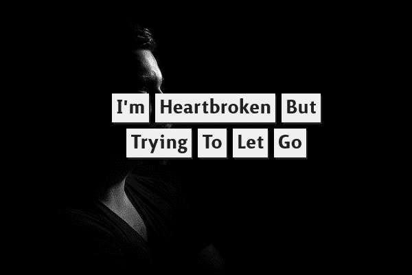 I'm heartbroken but trying to let go