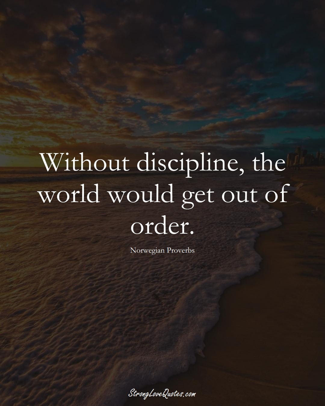 Without discipline, the world would get out of order. (Norwegian Sayings);  #EuropeanSayings