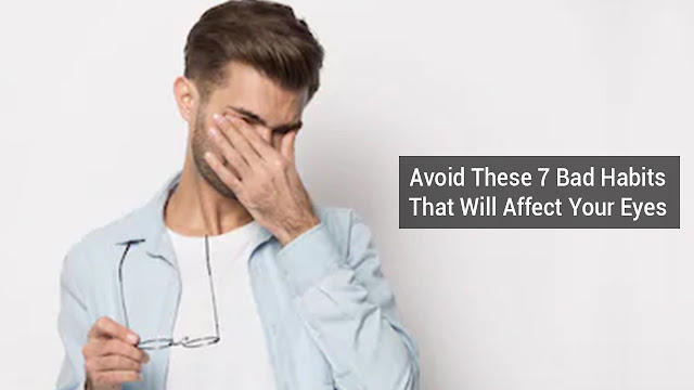 Avoid These 7Bad Habits That Will Affect Your Eyes