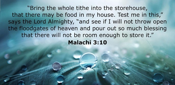 """Bring the whole tithe into the storehouse, that there may be food in my house. Test me in this,"" says the Lord Almighty, ""and see if I will not throw open the floodgates of heaven and pour out so much blessing that there will not be room enough to store it."""