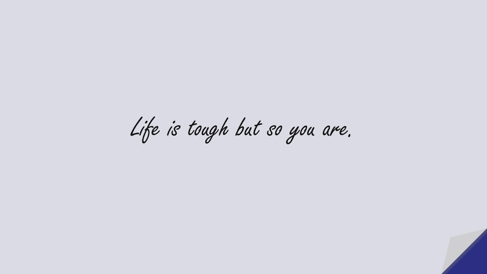 Life is tough but so you are.FALSE
