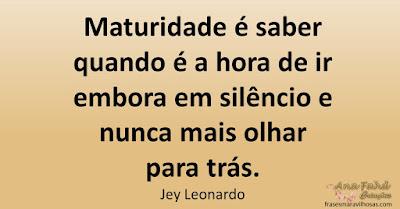 Maturidade é saber quando é a hora de ir embora em silêncio e nunca mais olhar para trás. Jey Leonardo