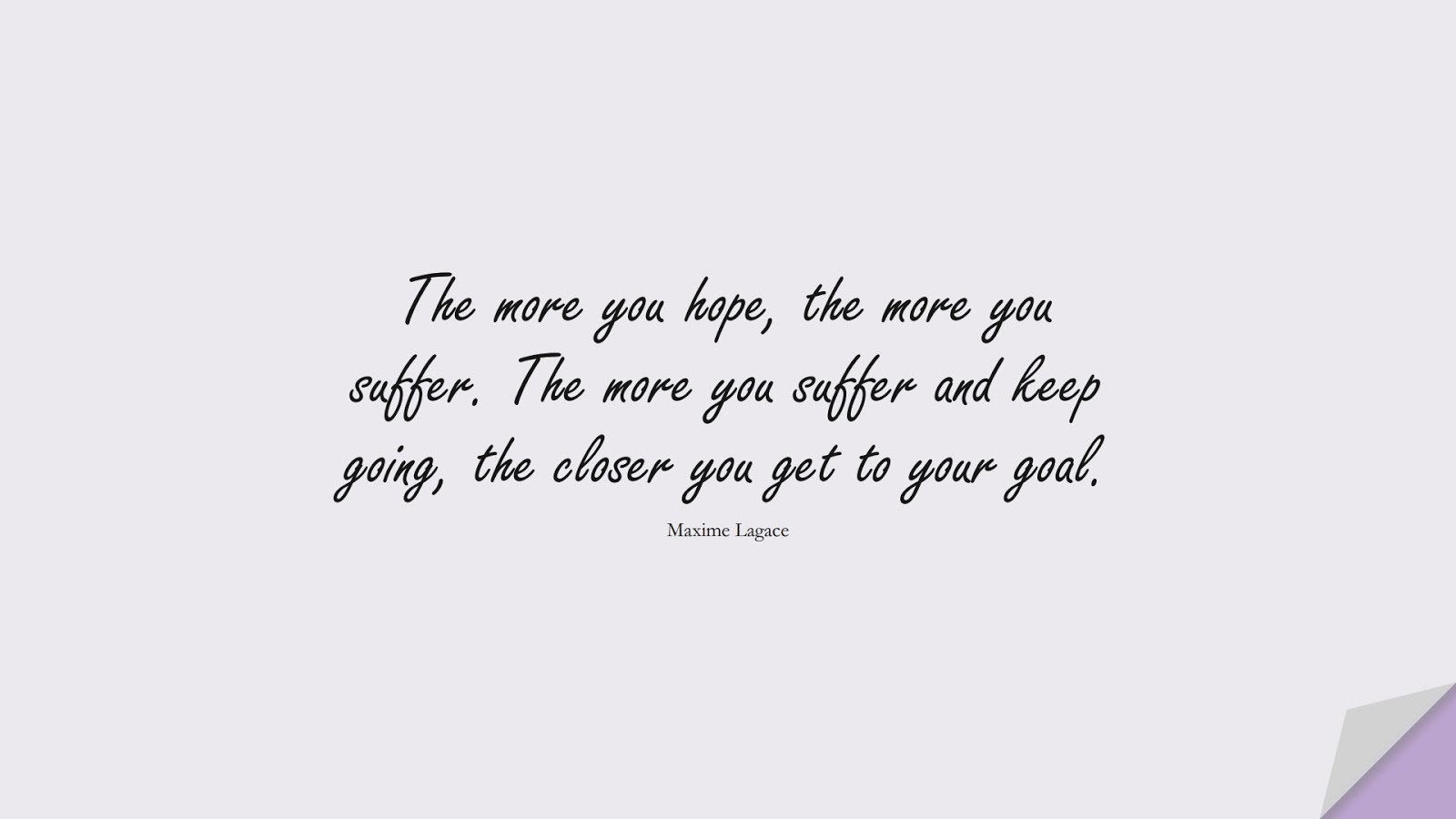 The more you hope, the more you suffer. The more you suffer and keep going, the closer you get to your goal. (Maxime Lagace);  #EncouragingQuotes