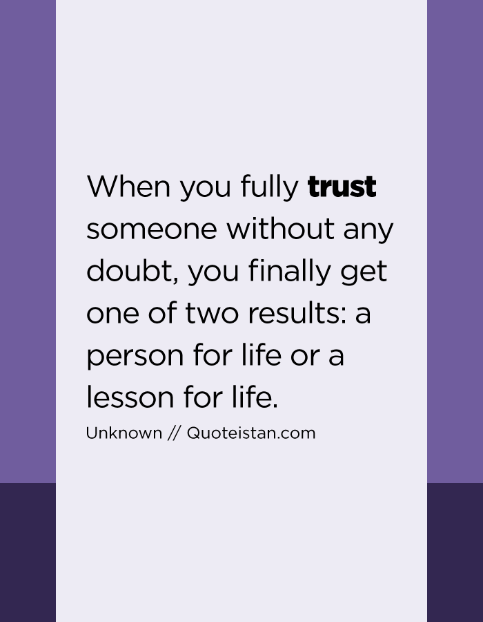 When you fully trust someone without any doubt, you finally get one of two results a person for life or a lesson for life.