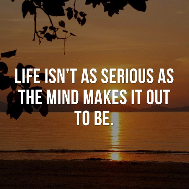 Life isn't as serious as the mind makes it out to be. - Life Quotes