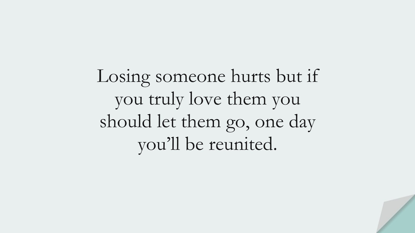 Losing someone hurts but if you truly love them you should let them go, one day you'll be reunited.FALSE