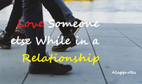"""Start Loving or Felling Someone else while in a relationship with another person."""