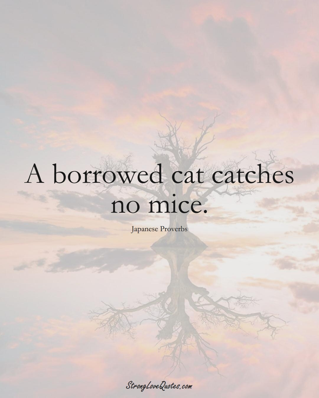 A borrowed cat catches no mice. (Japanese Sayings);  #AsianSayings