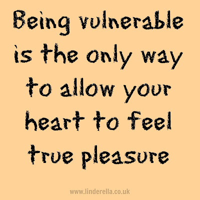 Being vulnerable is the only way to allow your heart to feel true pleasure