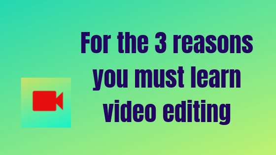 For the 3 reasons you must learn video editing