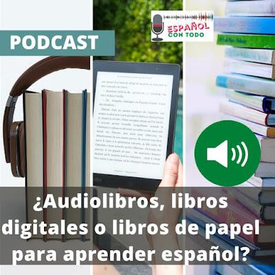 Audiolibros, libros digitales o libros de papel ¿Cuál es mejor para aprender español?