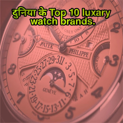 दुनिया के Top 10 luxary watch brands.